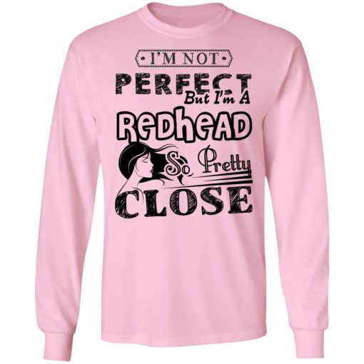 Private: I'm Not Perfect But I'm A Redhead So Pretty Close LS T-Shirt